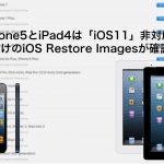 iPhone5/5cとiPad4は「iOS11」非対応か 3機種向けのiOS Restore Imagesが確認されず