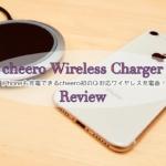 [レビュー]cheero Wireless Chargerがやってきた!  cheero初のワイヤレス充電器が登場!【PR】