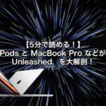 【5分で読める!】 新型 AirPods と MacBook Pro などが登場した Unleashed.  を大解剖!